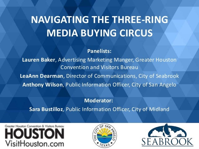 NAVIGATING THE THREE-RING MEDIA BUYING CIRCUS Panelists: Lauren Baker, Advertising Marketing Manger, Greater Houston Conve...
