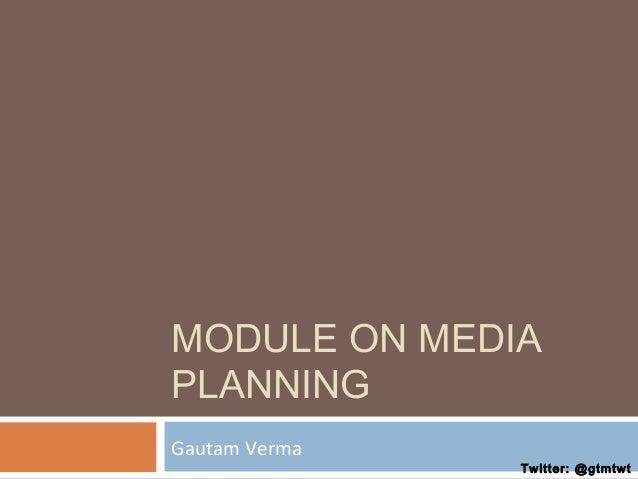 MODULE ON MEDIA PLANNING Gautam Verma  Twitter: @gtmtwt