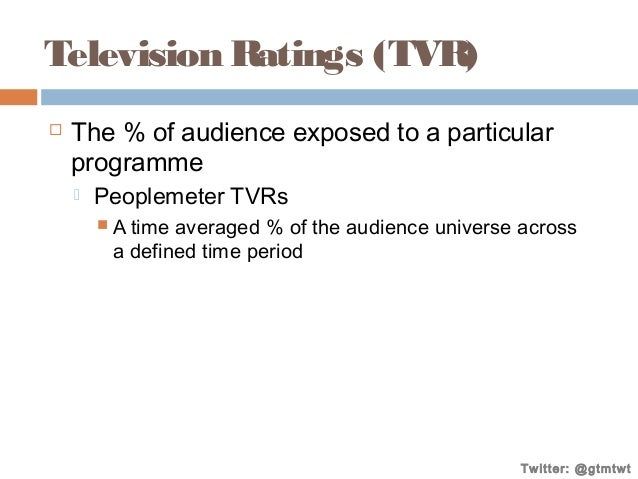 Television Ratings (TVR)   The % of audience exposed to a particular programme   Peoplemeter TVRs  A time  averaged % o...