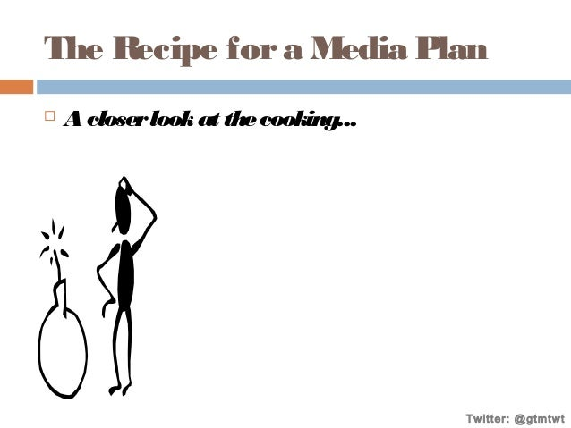 The Recipe for a Media Plan   A closer look at the cooking...  Twitter: @gtmtwt