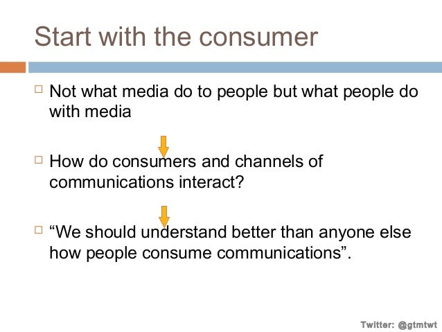 Start with the consumer       Not what media do to people but what people do with media How do consumers and channels o...
