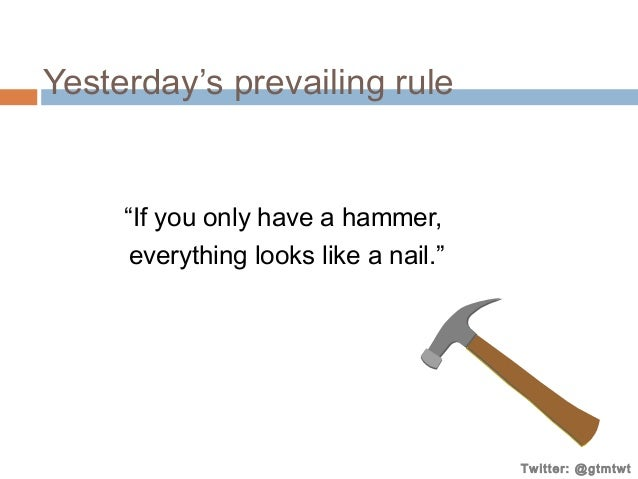 """Yesterday's prevailing rule  """"If you only have a hammer, everything looks like a nail.""""  Twitter: @gtmtwt"""