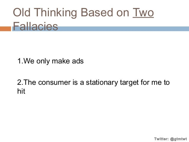 Old Thinking Based on Two Fallacies 1.We only make ads 2.The consumer is a stationary target for me to hit  Twitter: @gtmt...