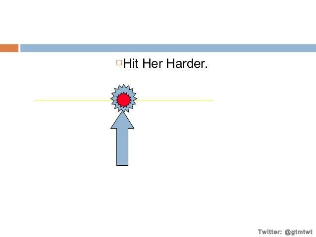 Hit Her Harder.    Consumer  Twitter: @gtmtwt
