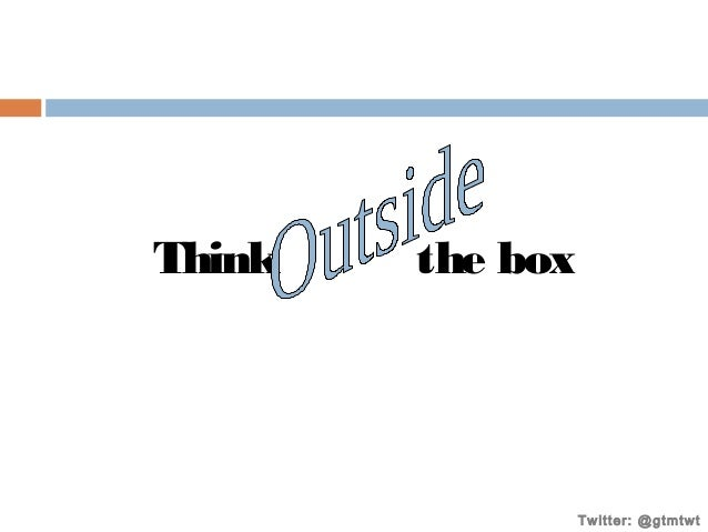 Think  the box  Twitter: @gtmtwt