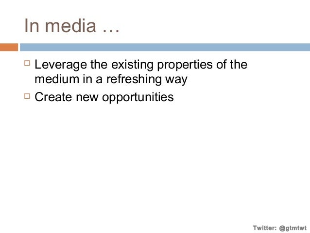 In media …     Leverage the existing properties of the medium in a refreshing way Create new opportunities  Twitter: @gt...
