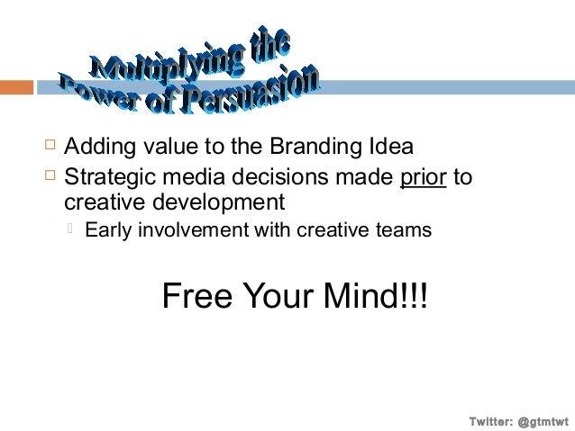    Adding value to the Branding Idea Strategic media decisions made prior to creative development   Early involvement w...
