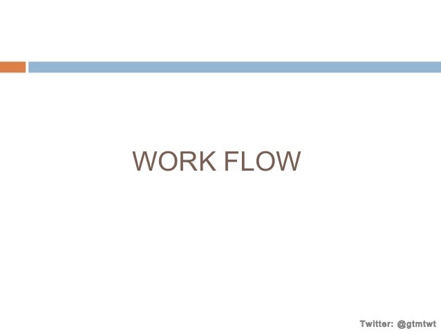 WORK FLOW  Twitter: @gtmtwt