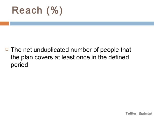 Reach (%)    The net unduplicated number of people that the plan covers at least once in the defined period  Twitter: @gt...