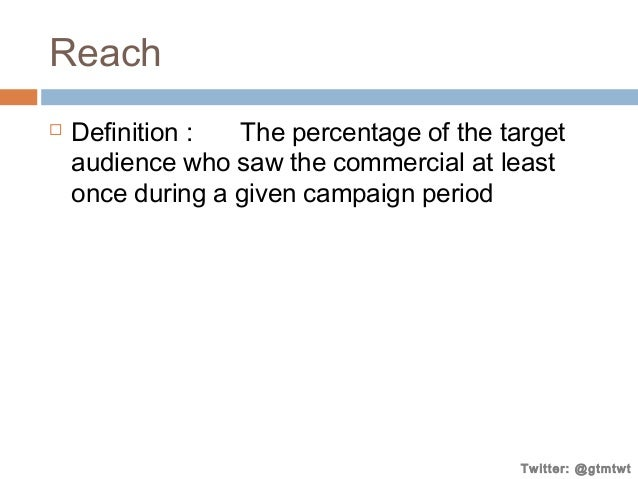 Reach   Definition : The percentage of the target audience who saw the commercial at least once during a given campaign p...