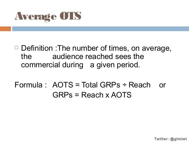 Average OTS   Definition :The number of times, on average, the audience reached sees the commercial during a given period...