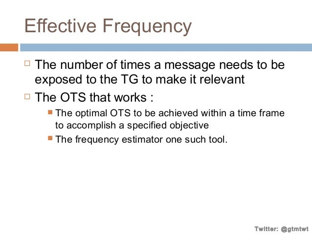 Effective Frequency     The number of times a message needs to be exposed to the TG to make it relevant The OTS that wor...