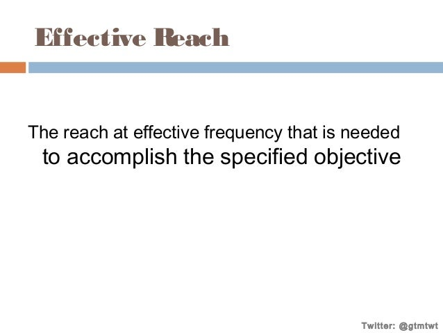 Effective Reach The reach at effective frequency that is needed  to accomplish the specified objective  Twitter: @gtmtwt