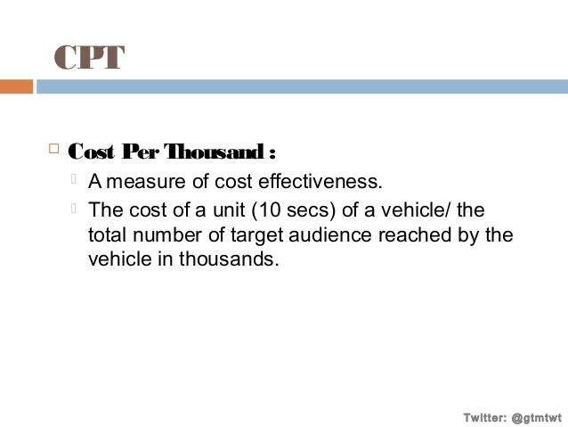 CPT   Cost Per Thousand :    A measure of cost effectiveness. The cost of a unit (10 secs) of a vehicle/ the total numb...