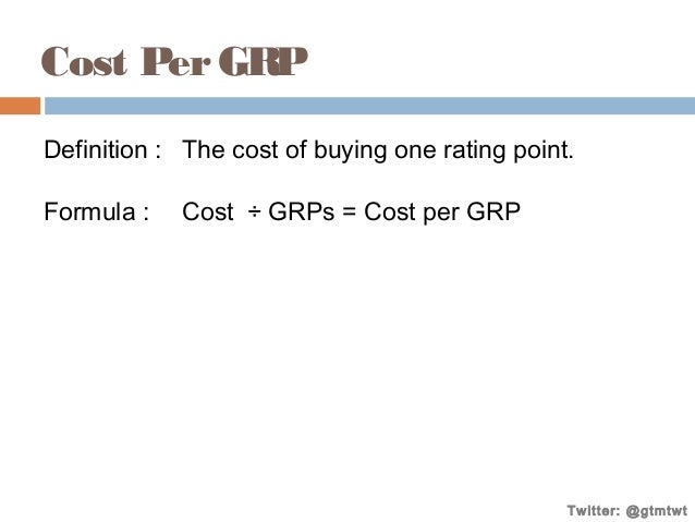 Cost Per GRP Definition : The cost of buying one rating point. Formula :  Cost ÷ GRPs = Cost per GRP  Twitter: @gtmtwt