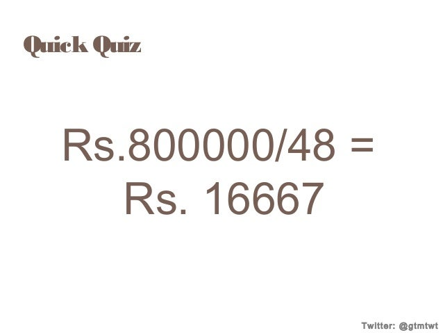 Quick Quiz  Rs.800000/48 = Rs. 16667 Twitter: @gtmtwt