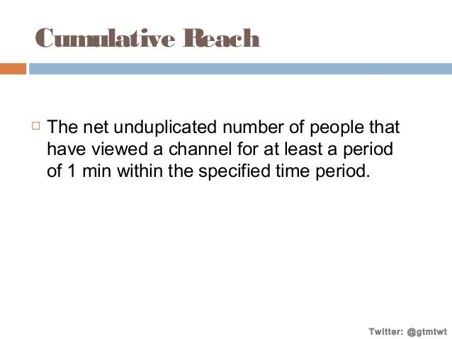 Cumulative Reach   The net unduplicated number of people that have viewed a channel for at least a period of 1 min within...