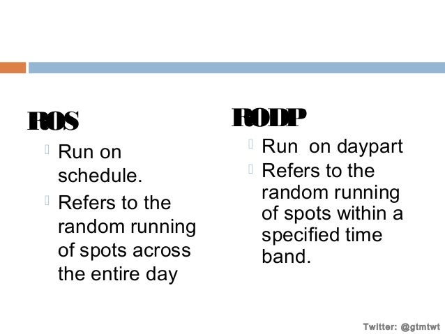 ROS     Run on schedule. Refers to the random running of spots across the entire day  RODP    Run on daypart Refers to...