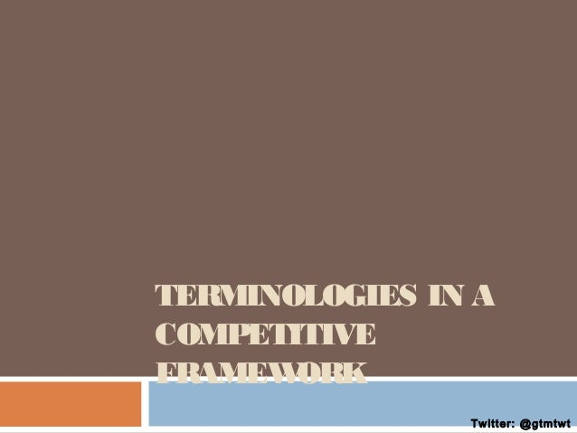 TERMINOLOGIES IN A COMPETITIVE FRAMEW ORK Twitter: @gtmtwt