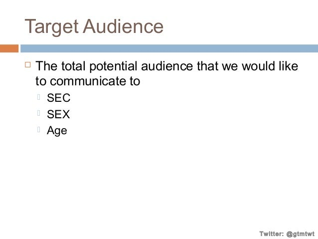 Target Audience   The total potential audience that we would like to communicate to     SEC SEX Age  Twitter: @gtmtwt