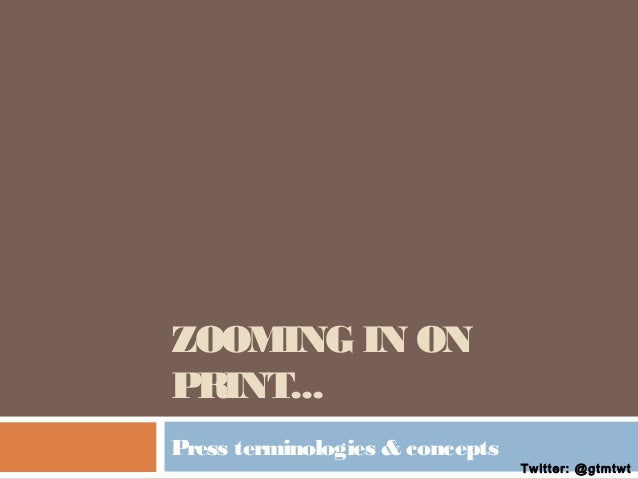 ZOOMING IN ON PRINT... Press terminologies & concepts  Twitter: @gtmtwt