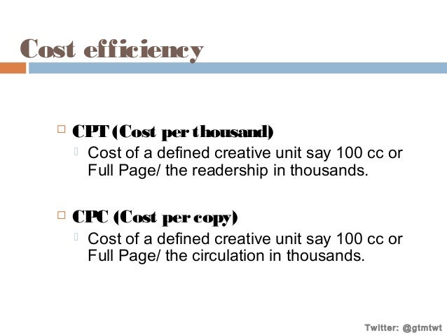 Cost efficiency   CPT (Cost per thousand)     Cost of a defined creative unit say 100 cc or Full Page/ the readership i...