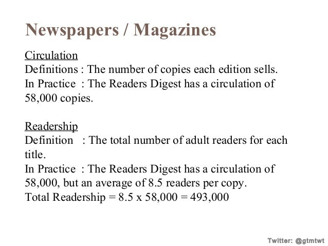 Newspapers / Magazines Circulation Definitions : The number of copies each edition sells. In Practice : The Readers Digest...