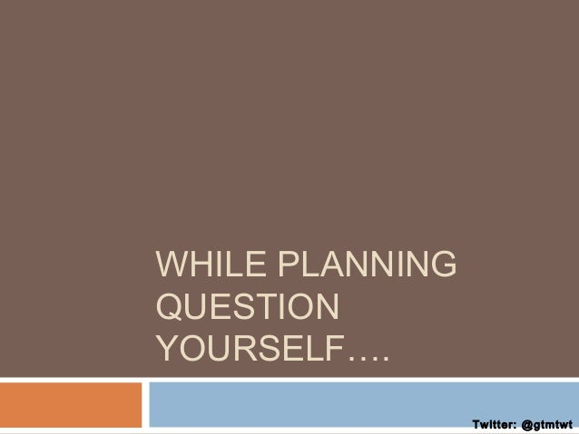 WHILE PLANNING QUESTION YOURSELF…. Twitter: @gtmtwt