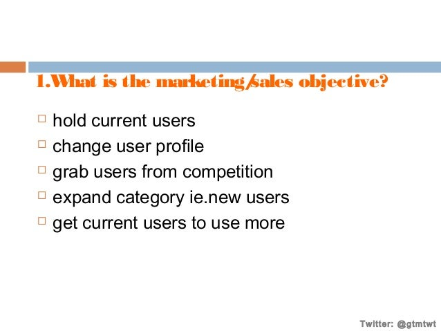 1.W hat is the marketing/ sales objective?       hold current users change user profile grab users from competition e...