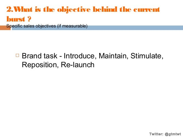 2.W hat is the objective behind the current burst ? Specific sales objectives (if measurable)    Brand task - Introduce, ...