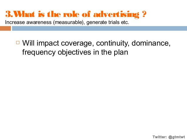 3.W is the role of advertising ? hat Increase awareness (measurable), generate trials etc.    Will impact coverage, conti...