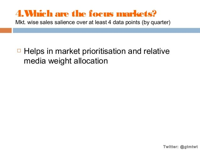 4.W hich are the focus markets?  Mkt. wise sales salience over at least 4 data points (by quarter)    Helps in market pri...