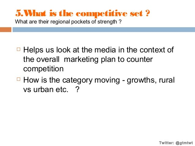 5.W is the competitive set ? hat What are their regional pockets of strength ?      Helps us look at the media in the co...