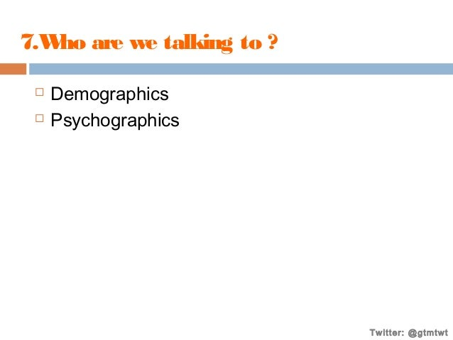 7.W are we talking to ? ho    Demographics Psychographics  Twitter: @gtmtwt