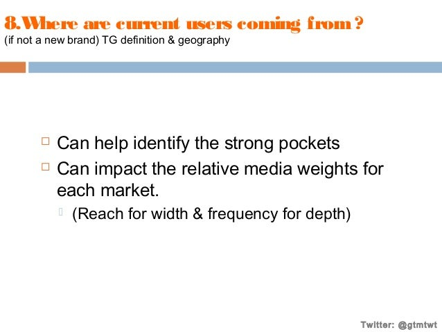 8.W here are current users coming from ? (if not a new brand) TG definition & geography     Can help identify the strong...