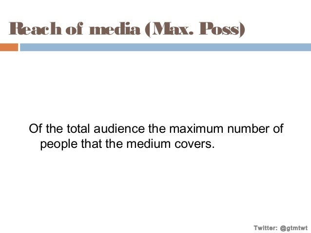 Reach of media (Max. Poss)  Of the total audience the maximum number of people that the medium covers.  Twitter: @gtmtwt