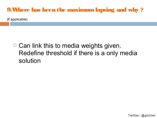 9.W here has been the maximum lapsing and why ? (if applicable)    Can link this to media weights given. Redefine thresho...