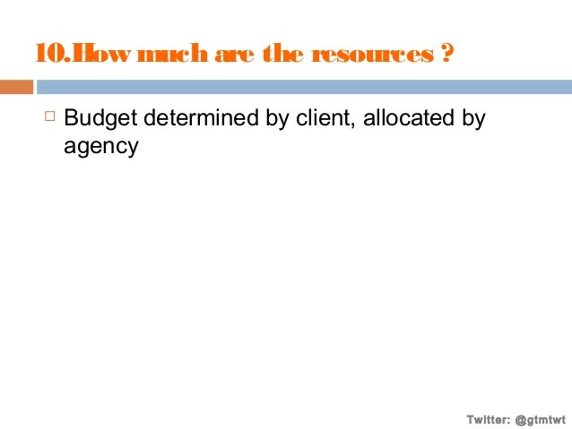 10.How much are the resources ?   Budget determined by client, allocated by agency  Twitter: @gtmtwt