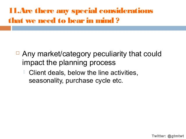 11.Are there any special considerations that we need to bear in mind ?    Any market/category peculiarity that could impa...