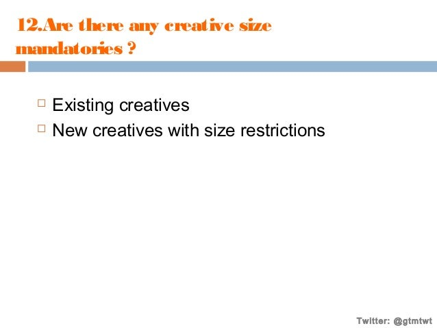 12.Are there any creative size mandatories ?    Existing creatives New creatives with size restrictions  Twitter: @gtmtw...