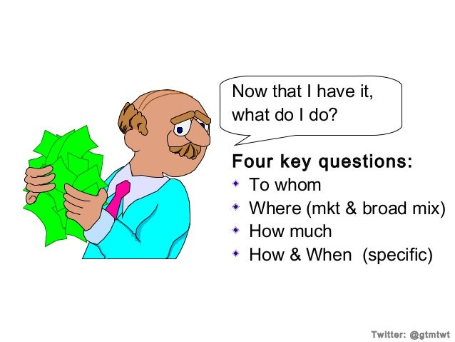Now that I have it, what do I do? Four key questions: To whom Where (mkt & broad mix) How much How & When (specific)  Twit...