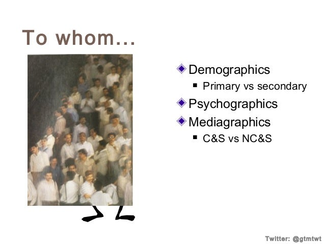 To whom... Demographics   Primary vs secondary  Psychographics Mediagraphics   C&S vs NC&S  Twitter: @gtmtwt