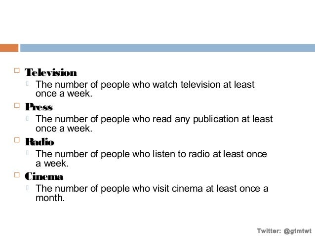   Television     Press     The number of people who read any publication at least once a week.  Radio     The numbe...