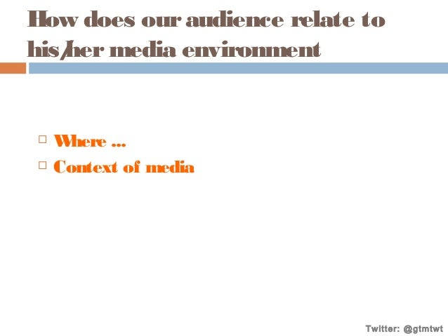 How does our audience relate to his/ media environment her     W here ... Context of media  Twitter: @gtmtwt