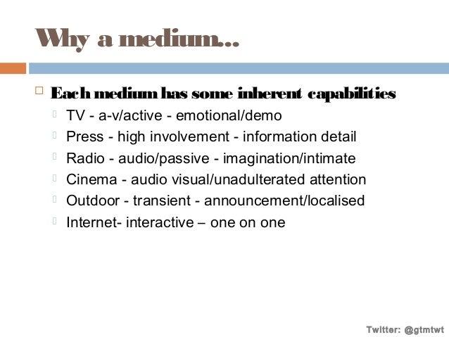 W a medium... hy   Each medium has some inherent capabilities        TV - a-v/active - emotional/demo Press - high ...