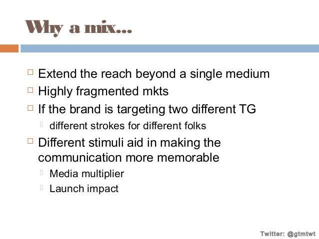 W a mix... hy     Extend the reach beyond a single medium Highly fragmented mkts If the brand is targeting two differen...