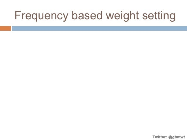 Frequency based weight setting  Twitter: @gtmtwt