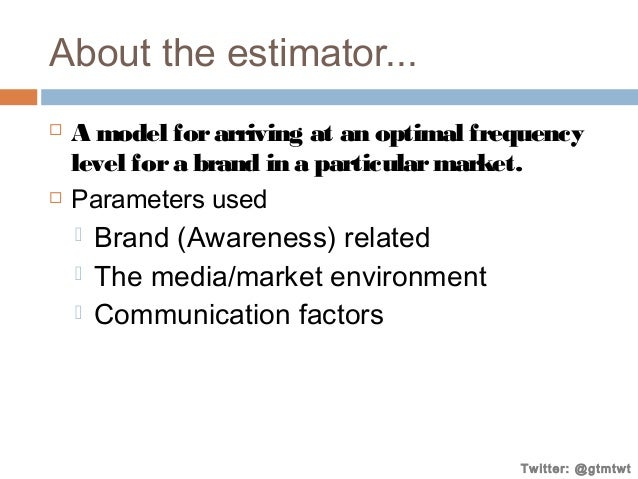 About the estimator...     A model for arriving at an optimal frequency level for a brand in a particular market. Parame...