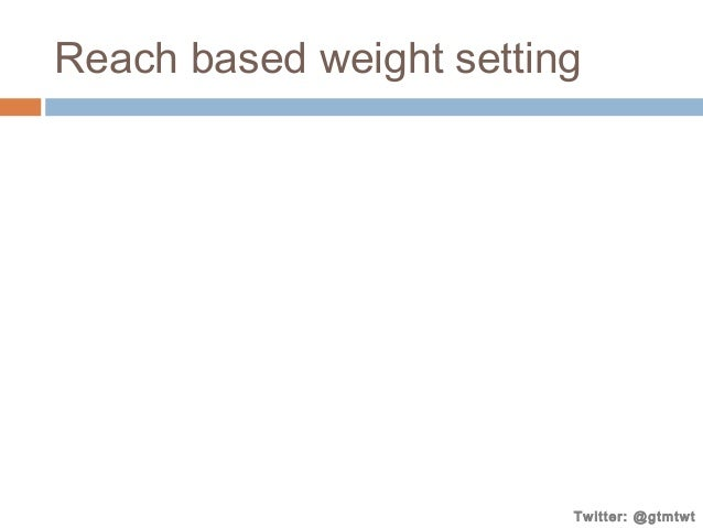 Reach based weight setting  Twitter: @gtmtwt