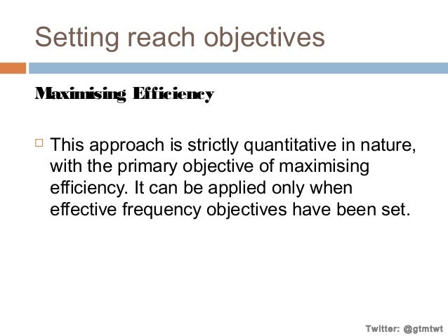 Setting reach objectives Maximising Efficiency   This approach is strictly quantitative in nature, with the primary objec...